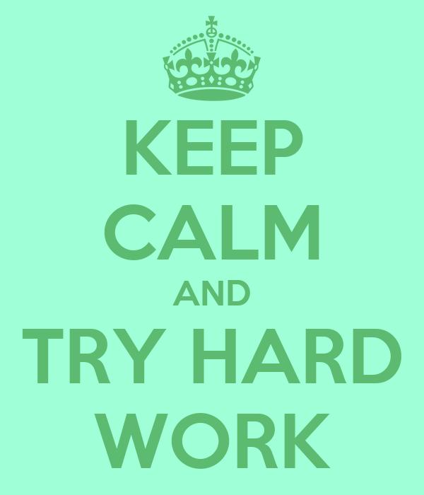 KEEP CALM AND TRY HARD WORK