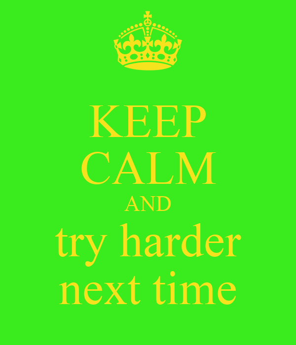 KEEP CALM AND try harder next time