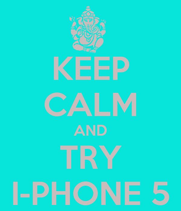KEEP CALM AND TRY I-PHONE 5