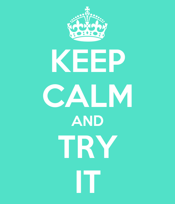 KEEP CALM AND TRY IT