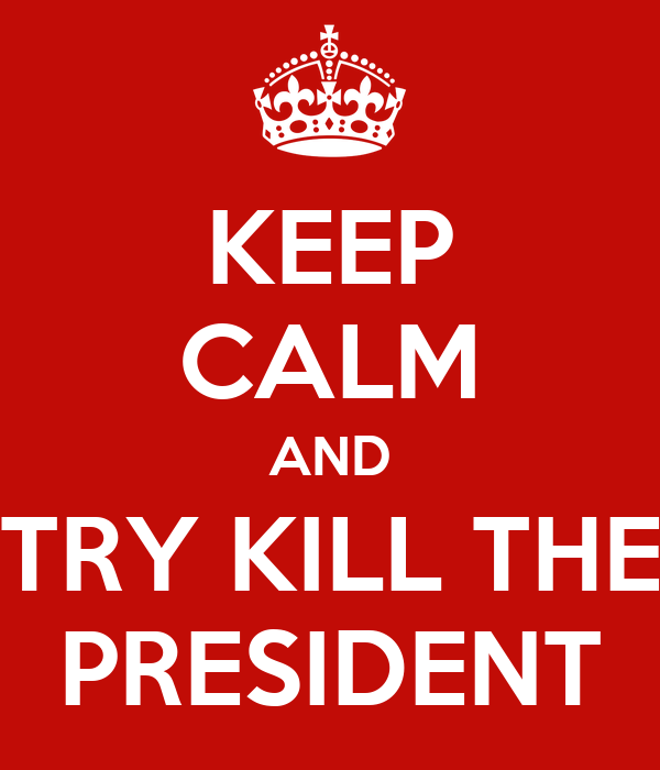 KEEP CALM AND TRY KILL THE PRESIDENT