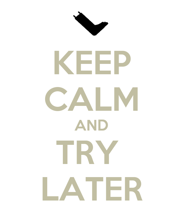 KEEP CALM AND TRY  LATER