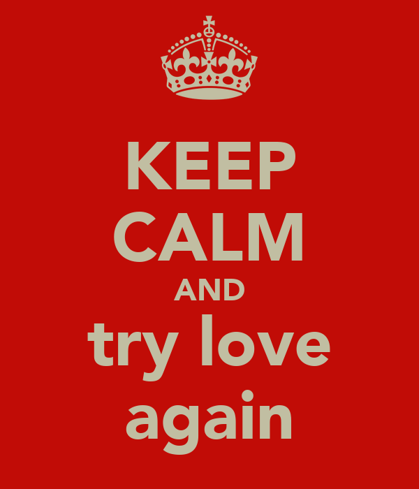 KEEP CALM AND try love again