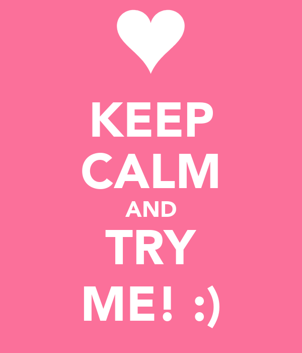 KEEP CALM AND TRY ME! :)