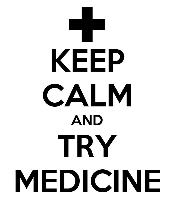 KEEP CALM AND TRY MEDICINE