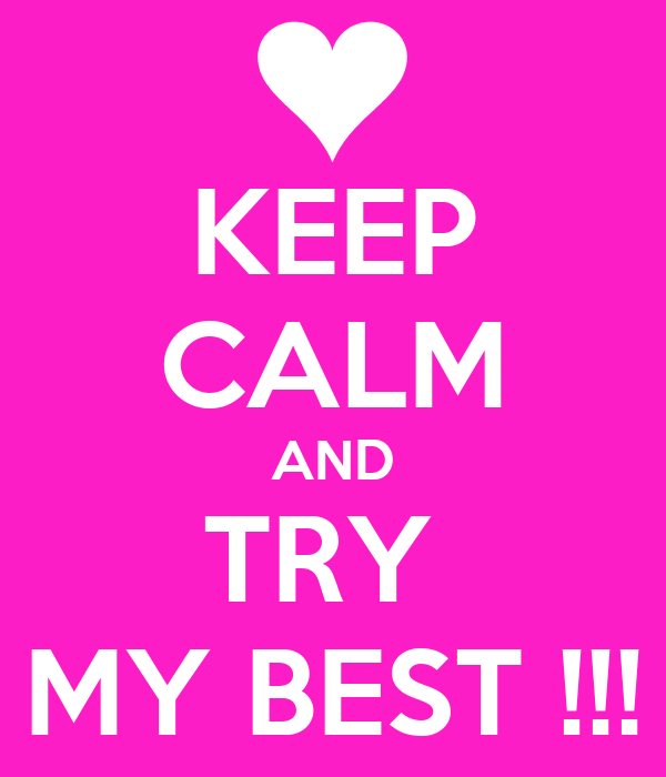 KEEP CALM AND TRY  MY BEST !!!