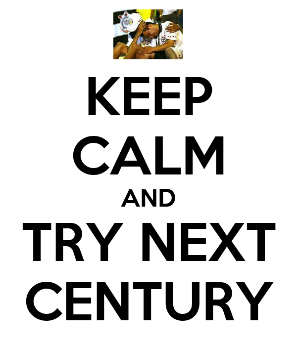 KEEP CALM AND TRY NEXT CENTURY