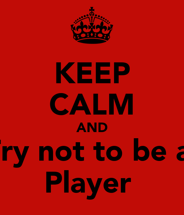KEEP CALM AND Try not to be a  Player