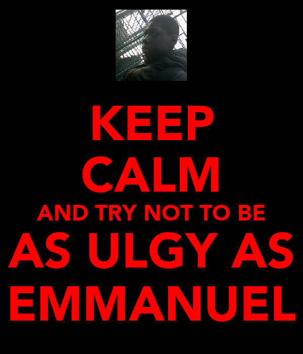 KEEP CALM AND TRY NOT TO BE AS ULGY AS EMMANUEL