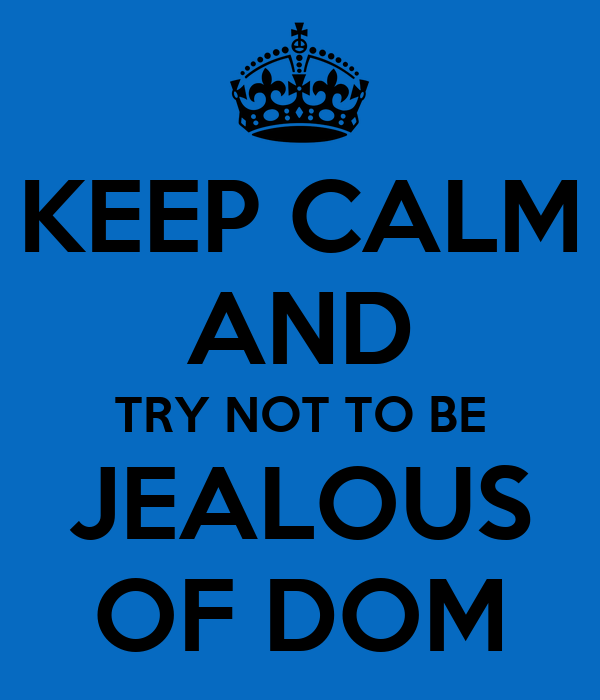 KEEP CALM AND TRY NOT TO BE JEALOUS OF DOM