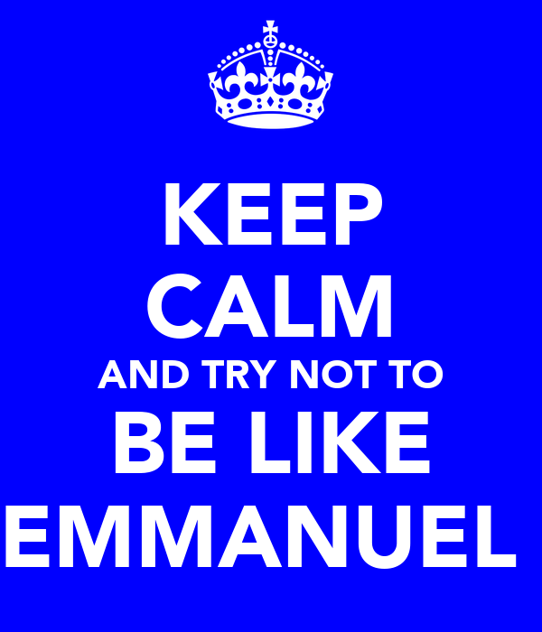 KEEP CALM AND TRY NOT TO BE LIKE EMMANUEL