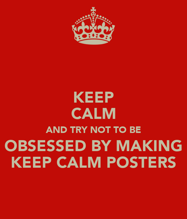 KEEP CALM AND TRY NOT TO BE OBSESSED BY MAKING KEEP CALM POSTERS