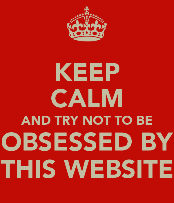 KEEP CALM AND TRY NOT TO BE OBSESSED BY THIS WEBSITE
