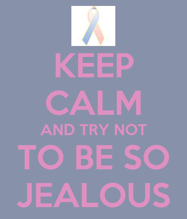 KEEP CALM AND TRY NOT TO BE SO JEALOUS