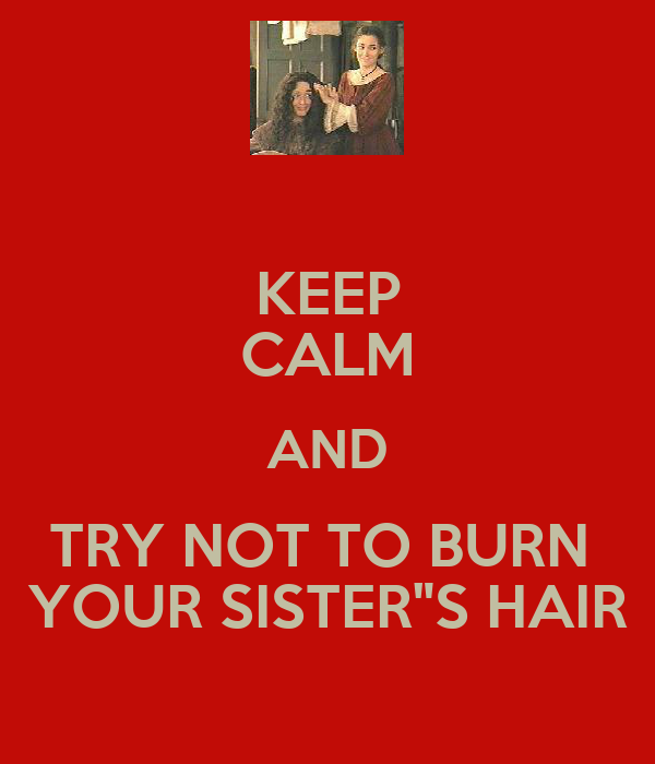 "KEEP CALM AND TRY NOT TO BURN  YOUR SISTER""S HAIR"