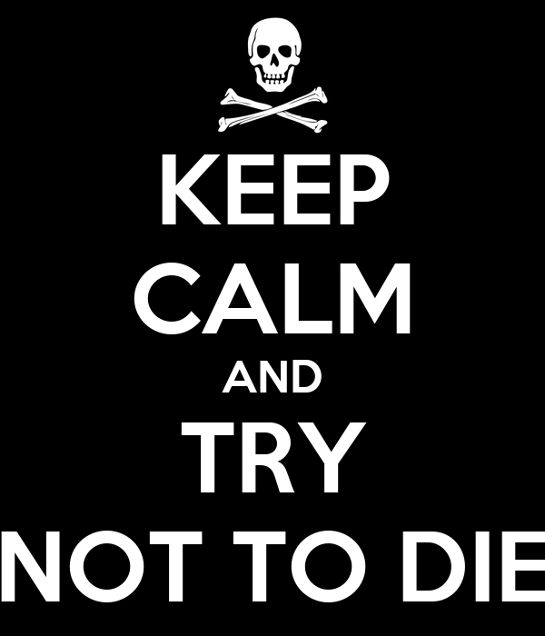 KEEP CALM AND   TRY   NOT TO DIE