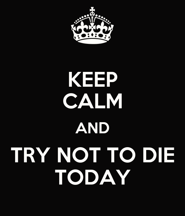 KEEP CALM AND TRY NOT TO DIE TODAY