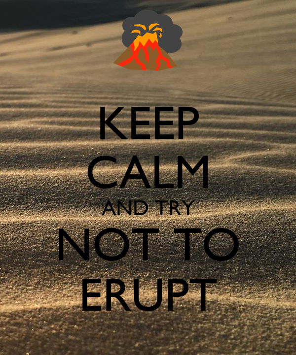 KEEP CALM AND TRY NOT TO ERUPT