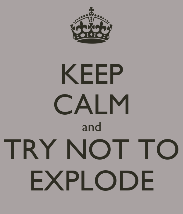 KEEP CALM and TRY NOT TO EXPLODE