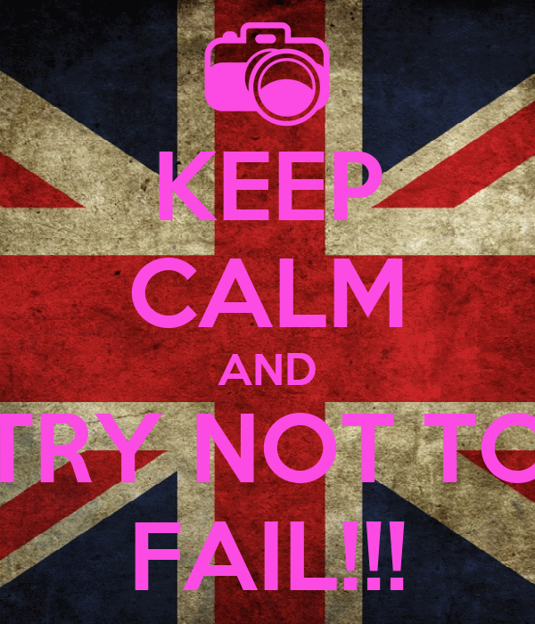 KEEP CALM AND TRY NOT TO FAIL!!!