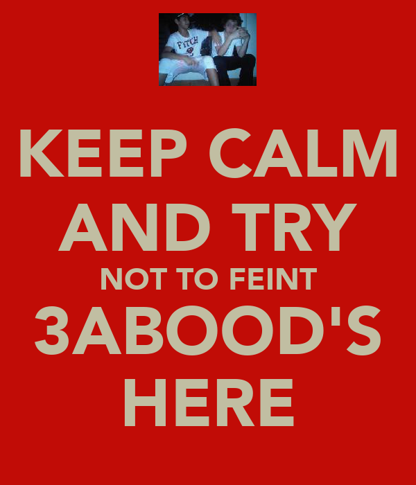 KEEP CALM AND TRY NOT TO FEINT 3ABOOD'S HERE