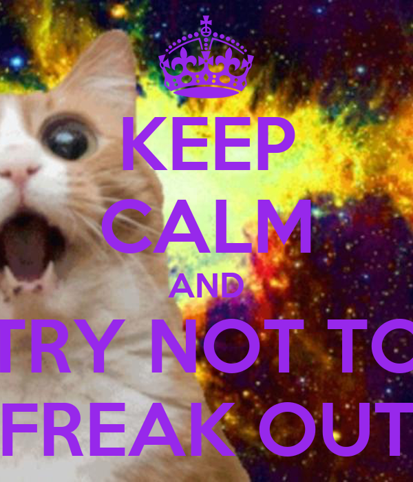 KEEP CALM AND TRY NOT TO FREAK OUT