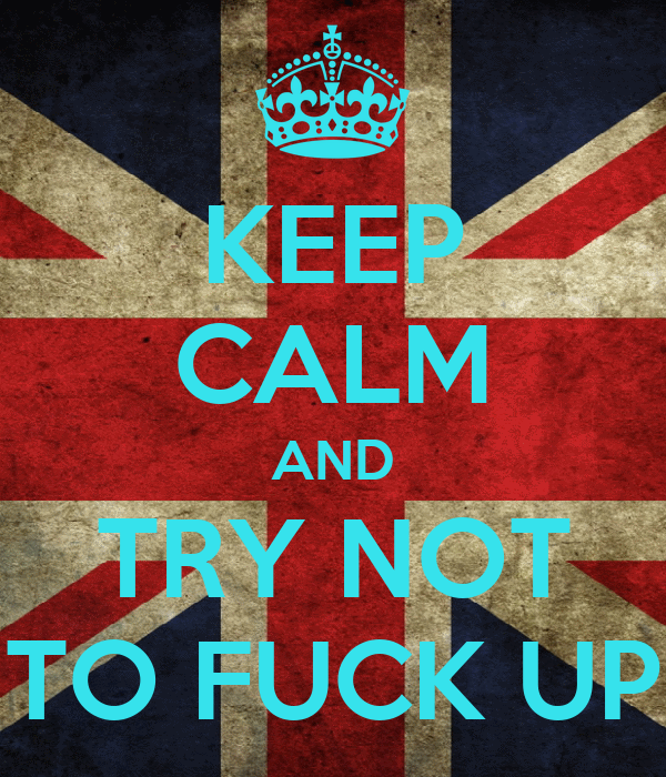 KEEP CALM AND TRY NOT TO FUCK UP