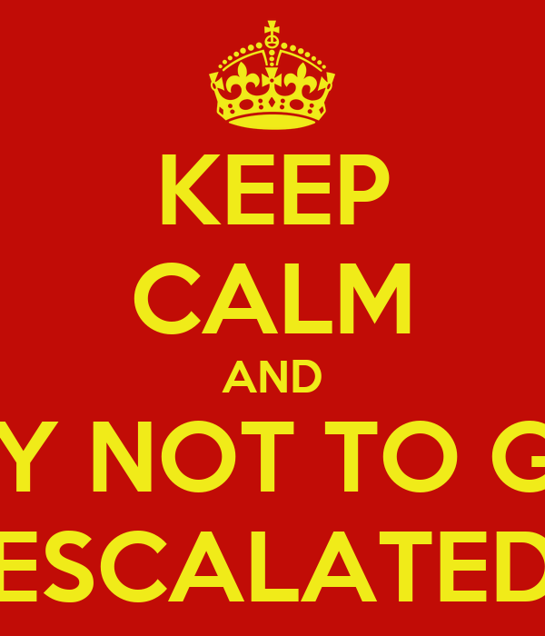 KEEP CALM AND TRY NOT TO GET ESCALATED