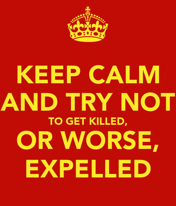 KEEP CALM AND TRY NOT TO GET KILLED, OR WORSE, EXPELLED