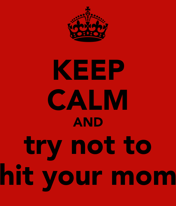 KEEP CALM AND try not to hit your mom