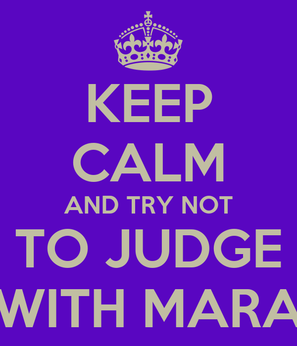 KEEP CALM AND TRY NOT TO JUDGE WITH MARA