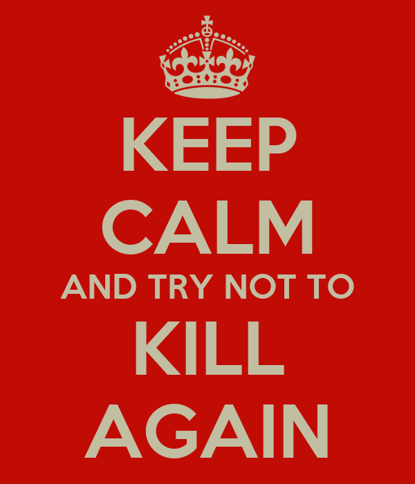 KEEP CALM AND TRY NOT TO KILL AGAIN