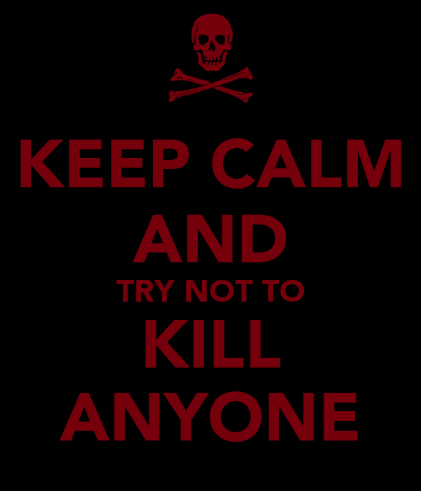 KEEP CALM AND TRY NOT TO KILL ANYONE