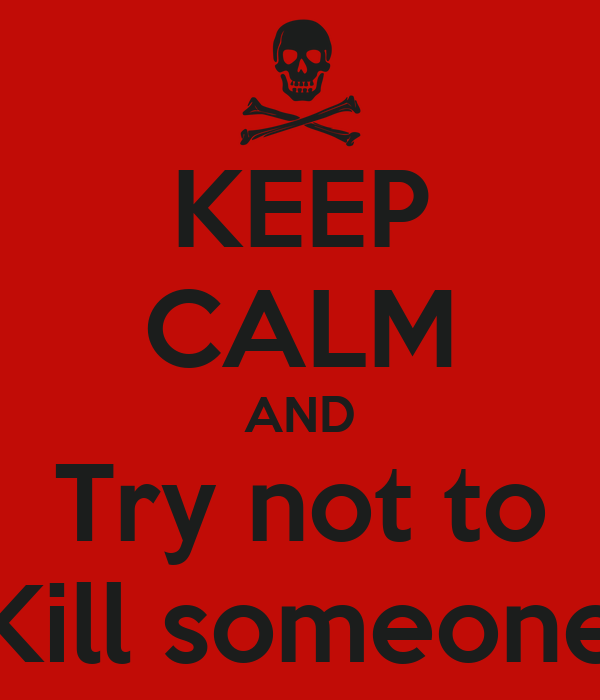 KEEP CALM AND Try not to Kill someone