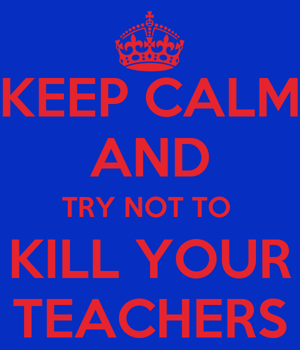 KEEP CALM AND TRY NOT TO  KILL YOUR TEACHERS