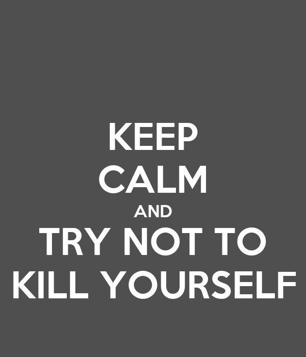 KEEP CALM AND TRY NOT TO KILL YOURSELF