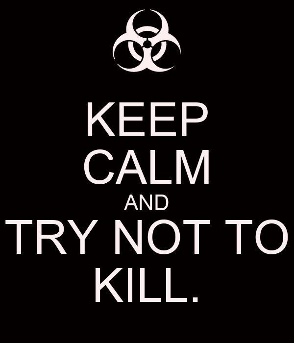 KEEP CALM AND TRY NOT TO KILL.