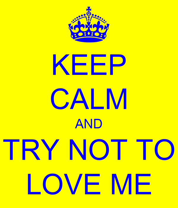 KEEP CALM AND TRY NOT TO LOVE ME