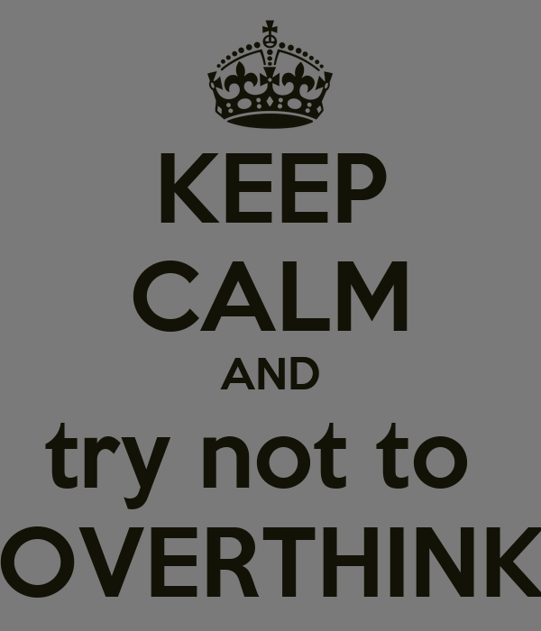 KEEP CALM AND try not to  OVERTHINK