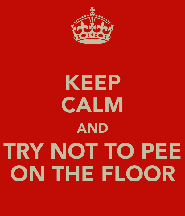 KEEP CALM AND TRY NOT TO PEE ON THE FLOOR