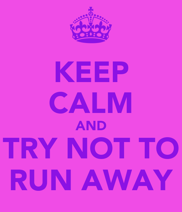 KEEP CALM AND TRY NOT TO RUN AWAY