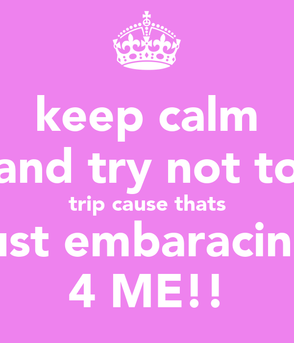 keep calm and try not to trip cause thats just embaracing 4 ME!!