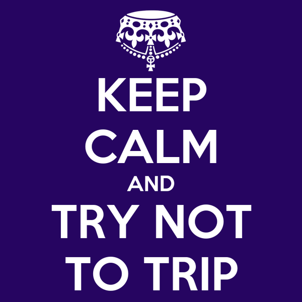 KEEP CALM AND TRY NOT TO TRIP