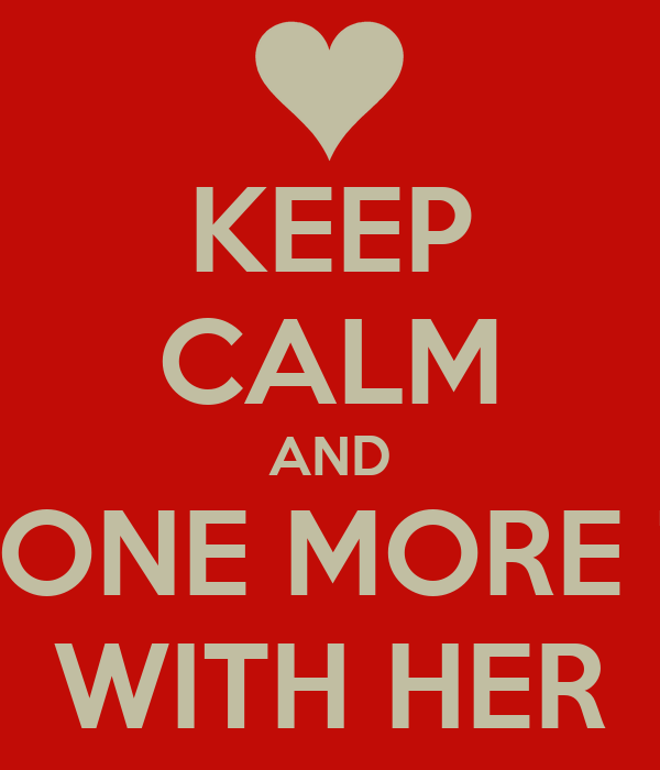 KEEP CALM AND TRY ONE MORE TIME WITH HER