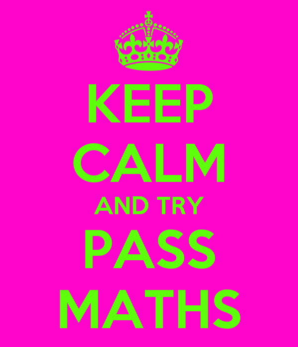 KEEP CALM AND TRY PASS MATHS