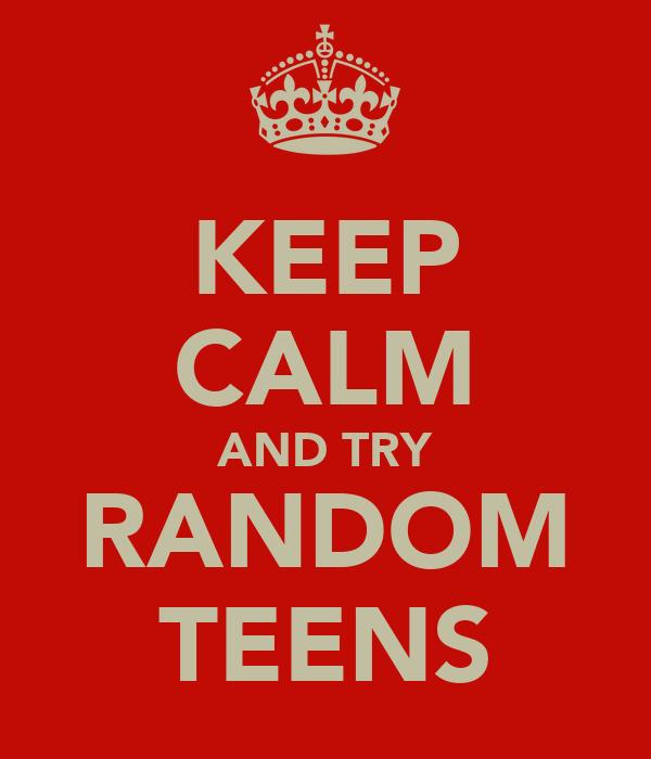 KEEP CALM AND TRY RANDOM TEENS