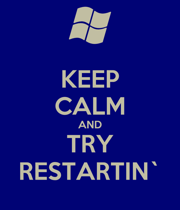 KEEP CALM AND TRY RESTARTIN`