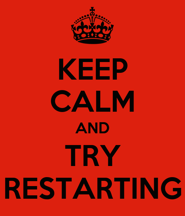 KEEP CALM AND TRY RESTARTING