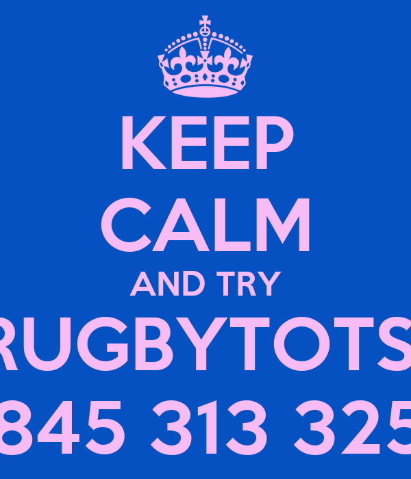 KEEP CALM AND TRY RUGBYTOTS  0845 313 3259