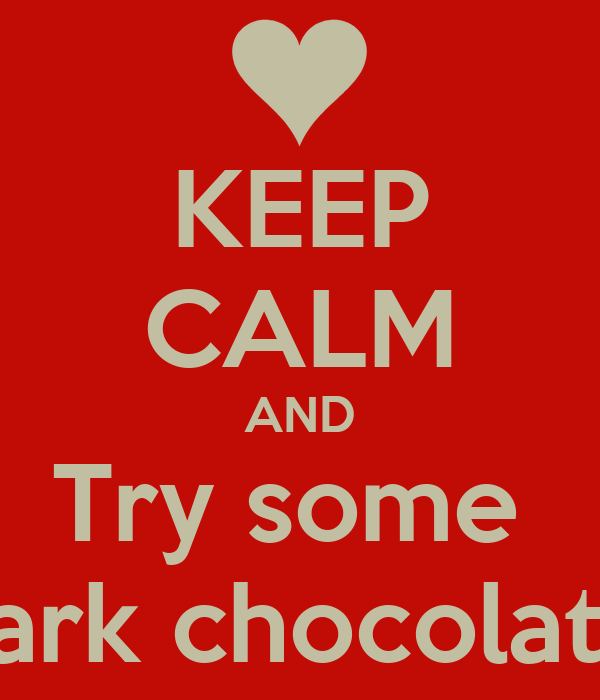 KEEP CALM AND Try some  Dark chocolate
